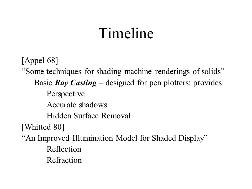 Timeline [Appel 68] Some techniques for shading machine renderings of solids Basic Ray Casting – designed for pen plotters: provides.